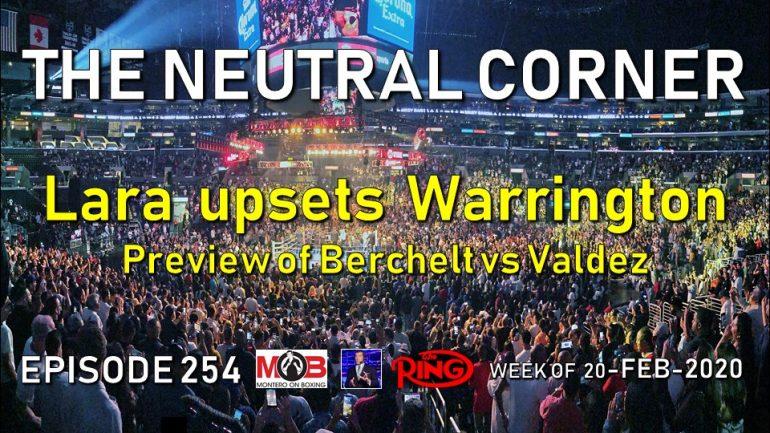 The Neutral Corner: Episode 254 Recap (Lara upsets Warrington, Castano wins title, Berchelt-Valdez preview)