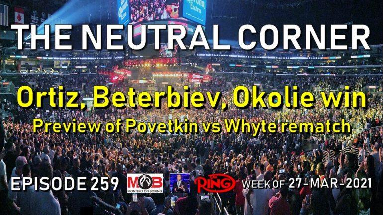 The Neutral Corner: Episode 259 Recap (Ortiz, Beterbiev, Okolie all win; Povetkin-Whyte 2 preview)