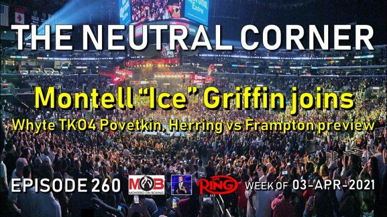 The Neutral Corner: Ep. 260 recap (Montell Griffin joins, Whyte TKO4 Povetkin, Herring vs Frampton)