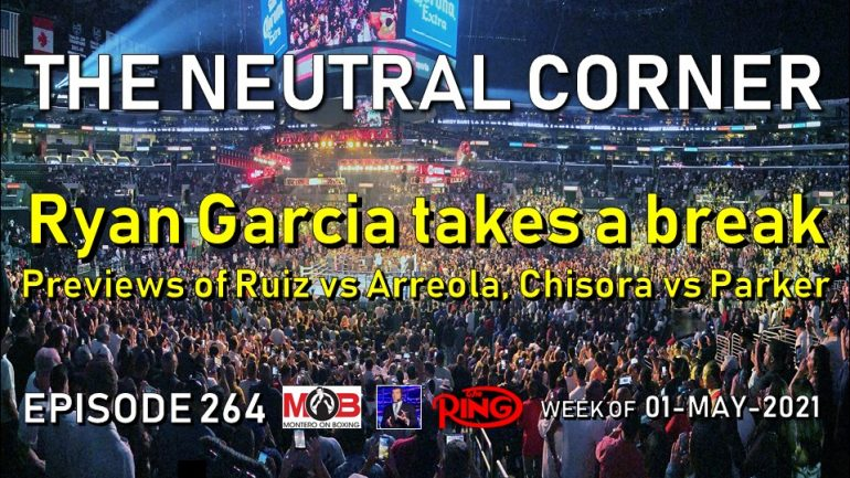 The Neutral Corner: Episode 264 Recap (Ryan Garcia takes a break from boxing; previews of Ruiz-Arreola, Chisora-Parker)