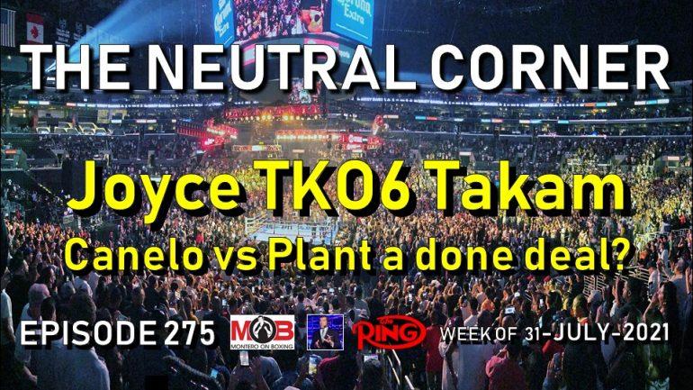 The Neutral Corner: Ep. 275 Recap (Joyce TKO6 Takam, Canelo vs Plant a done deal?)